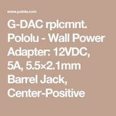 G-DAC rplcmnt. Pololu - Wall Power Adapter: 12VDC, 5A, 5.5×2.1mm Barrel Jack, Center-Positive