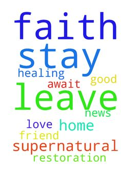Lord as  I leave for home I stay in faith for supernatural - Lord as I leave for home I stay in faith for supernatural healing and restoration on my dear friend I await only good news amen love u Jesus my all in all  Posted at: https://prayerrequest.com/t/wZu #pray #prayer #request #prayerrequest