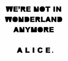 we're not in wonderland anymore, alice.