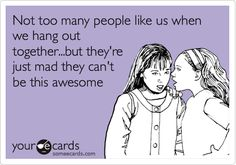 Funny Friendship Ecard: Not too many people like us when we hang out together...but they're just mad they can't be this awesome.
