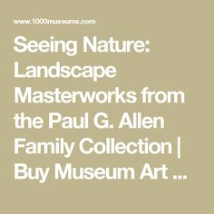 Seeing Nature: Landscape Masterworks from the Paul G. Allen Family Collection   Buy Museum Art Prints Online