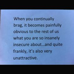 I think it's terribly sad when someone has to continue to brag and pretend their life is perfect. Quotable Quotes, True Quotes, Great Quotes, Quotes To Live By, Funny Quotes, Inspirational Quotes, Blah Quotes, Humble Quotes, Bragging Quotes
