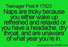 Naps are tricky because you either wake up refreshed and relaxed or you have a headache, dry throat and are unaware of what year you're in.