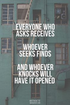 Everyone who asks receives. Whoever seeks finds. And whoever knocks will have it opened. | Matthew 7:8 | Inspiring bible verses