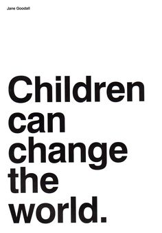 Jane Goodall - Children can change the world. I tell this to my children, they are the hope.
