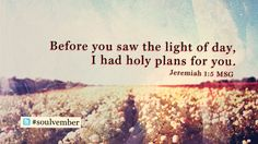 Before you saw the light of day, I had holy plans for you. - Jeremiah 1:3, The Message