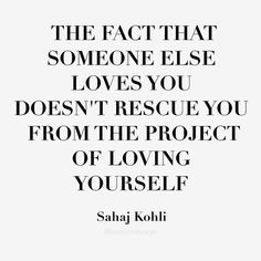 """""""The fact that someone else loves you doesn't rescue you from the project of loving yourself."""" SAHAJ KOHLI"""