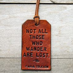 My sister says this quote reminds her of me. I like that it's on the luggage tag. I'm sad sometimes that I didn't wander more. There is still time, yes?