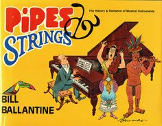 Title: Pipes Strings: The History & Romance of Musical Instruments   Author: Bill Ballantine   Publication: Richard & Steirman, New York   Publication Date: 1986     Book Description: Blue hardback with cover sleeve. Numerous black and white plate images depicting different forms of music and musical instruments from around the world.     Call Number: CIRCUS PN 6084 .M8 P56