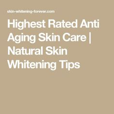 Highest Rated Anti Aging Skin Care | Natural Skin Whitening Tips