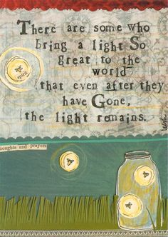 """There are some who bring a light so great to the world that even after they have gone, the light remains."""