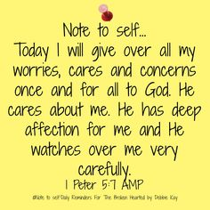 Note to self… Today I will give over all my worries, cares and concerns once and for all to God. He cares about me. He has deep affection for me and He watches over me very carefully. Bible Verses Quotes, Faith Quotes, Me Quotes, Scriptures, Encouragement Quotes, Quotes About God, Quotes To Live By, Christian Quotes, Christian Faith