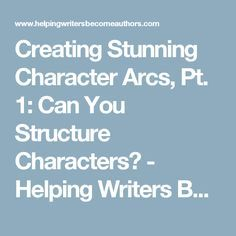 Creating Stunning Character Arcs, Pt. 1: Can You Structure Characters? - Helping Writers Become Authors