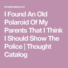 I Found An Old Polaroid Of My Parents That I Think I Should Show The Police | Thought Catalog