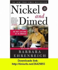 Nickel and Dimed On (Not) Getting By in America  1st (first) edition (9780935722567) Barbara Ehrenreich , ISBN-10: 0935722564  , ISBN-13: 978-0935722567 ,  , tutorials , pdf , ebook , torrent , downloads , rapidshare , filesonic , hotfile , megaupload , fileserve