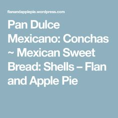Pan Dulce Mexicano: Conchas ~ Mexican Sweet Bread: Shells – Flan and Apple Pie