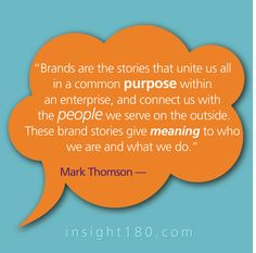 """""""Brands are the stories that unite us all in a common purpose within an enterprise, and connect us with  the people we serve on the outside. These brand stories give meaning to who we are and what we do."""" - Mark Thomson"""