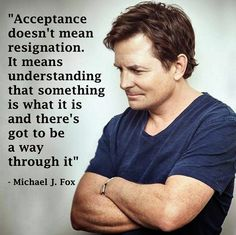 Acceptance doesn't mean resignation. It means understanding that something is what it is & there's got to be a way through it. -Michael J. Fox
