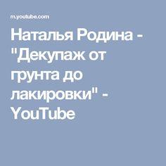 "Наталья Родина - ""Декупаж от грунта до лакировки"" - YouTube You Youtube, Decoupage, Paper"