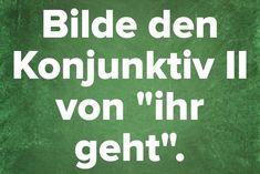 """Bilde den Konjunktiv II von """"ihr geht""""."""