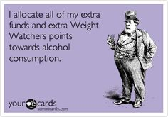 I allocate all of my extra funds and extra Weight Watchers points towards alcohol consumption. #Truth