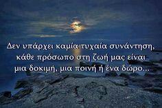 Δεν υπάρχει καμία τυχαία συνάντηση κάθε πρόσωπο στη ζωή μας είναι μία δοκιμή μία ποινή ή ένα δώρο.. Life In Greek, Favorite Quotes, Best Quotes, Nice Quotes, Greek Words, Quotes And Notes, Word Pictures, Reading Quotes, Live Laugh Love