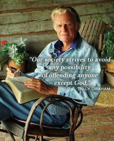 Isn't that the truth. (I love Billy Graham. He is truly a man who loves God above all else. -- He's such an inspiration.)