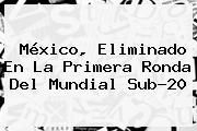 http://tecnoautos.com/wp-content/uploads/imagenes/tendencias/thumbs/mexico-eliminado-en-la-primera-ronda-del-mundial-sub20.jpg Mexico Sub 20. México, eliminado en la primera ronda del Mundial Sub-20, Enlaces, Imágenes, Videos y Tweets - http://tecnoautos.com/actualidad/mexico-sub-20-mexico-eliminado-en-la-primera-ronda-del-mundial-sub20/