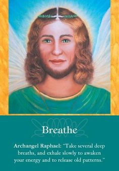 """Archangel Raphael: """"Take several deep breaths, and exhale slowly to awaken your energy and to release old patterns."""" Additional Message: """"Often during times of stress, you may unconsciously hold your breath. Yet, as you know, breath is essential to oxygenating your mind, body, spirit, and very life. Write a note to yourself to breathe, as a reminder of the importance of invigorating yourself with deep and steady breaths. Make trips to places where fresh air is plentiful. You'll also…"""