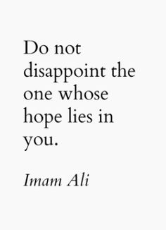 """Do not disappoint the one whose hope lies in you."" -The Wise Imam Ali (as)"