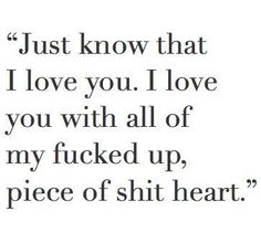 I know you think I'm a piece of shit & you don't want to speak to me ever again. Just know that I love you! I love you with all of my fucked up, piece of shit heart. Quotes For Him, Sad Quotes, Be Yourself Quotes, Quotes To Live By, Love Quotes, Inspirational Quotes, Im Hurt Quotes, Not Perfect Quotes, Im Sorry Quotes