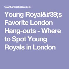 Young Royal's Favorite London Hang-outs - Where to Spot Young Royals in London