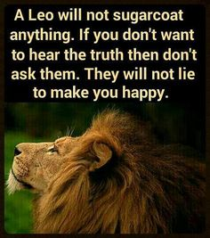A Leo will not sugarcoat anything. If you don't want to hear the truth then don't ask them. They will not lie to make you happy.