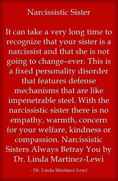 Narcissistic Sister It can take a very long time to recognize that your sister is a narcissist and that she is not going to change–ever. This is a fixed personality disorder that features defense mechanisms that are like impenetrable steel. With the narcissistic sister there is no empathy, warmth, concern for your welfare, kindness or compassion. Narcissistic Sisters Always Betray You by Dr. Linda Martinez-Lewi