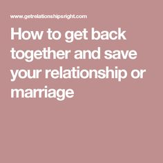 How to get back together and save your relationship or marriage