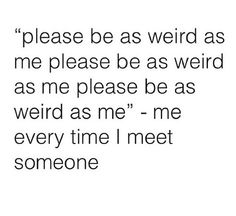 I've always been the weird one. Always nice to find someone on the same level