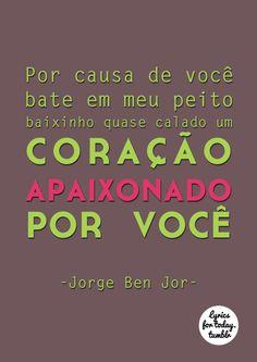 Por causa de você bate em meu peito baixinho quase calado um coração apaixonado por você.. Jorge Ben Jor