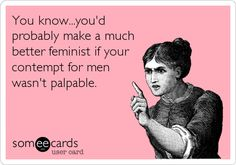 You know...you'd probably make a much better feminist if your contempt for men wasn't palpable.
