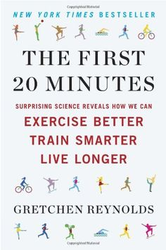 The First 20 Minutes: Surprising Science Reveals How We Can Exercise Better, Train Smarter, Live Longer by Gretchen Reynolds