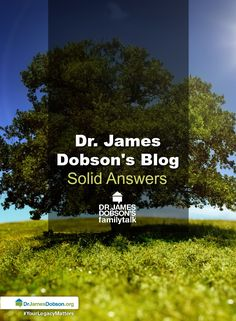 Find and read all of Dr. James Dobson's blogs. #FamilyTalk #SolidAnswers