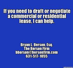 If you need to draft or negotiate a commercial or residential lease, I can help. - Bryan L. Berson, Esq., bberson@bersonfirm.com