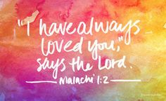This is the message that the LORD gave to Israel through the prophet Malachi. I have always loved you says the LORD. Malachi 1:1-2 // Yes YOU! - have always been loved.