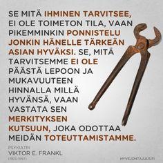 Se mitä ihminen tarvitsee, ei ole toimeton tila, vaan pikemminkin ponnistelu jonkin hänelle tärkeän asian hyväksi. Se, mitä tarvitsemme ei ole päästä lepoon ja mukavuuteen hinnalla millä hyvänsä, vaan vastata sen merkityksen kutsuun, joka odottaa meidän toteuttamistamme. — Psykiatri Viktor E. Frankl (1905-1997)
