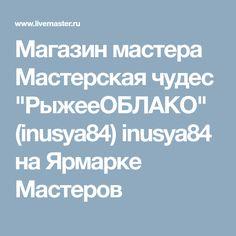 """Магазин мастера Мастерская чудес """"РыжееОБЛАКО"""" (inusya84) inusya84 на Ярмарке Мастеров"""