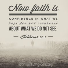 Now faith is confidence in what we hope for and assurance about what we do not see. Hebrews 11:1