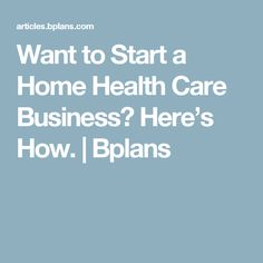 Want to Start a Home Health Care Business? Here's How.   Bplans