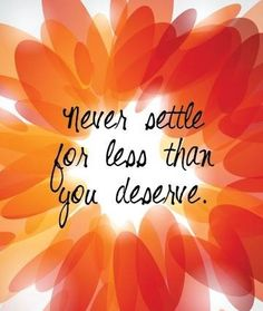 Never settle for less than you deserve. - Inspirational Quotes