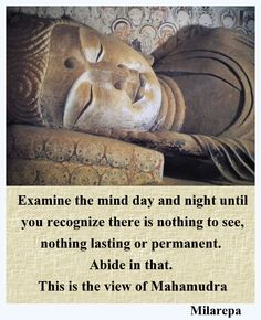 examine the mind ... until you recognize there is nothing to see - Milarepa