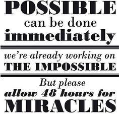 """miracles. En español, es lo que dice mi esposo :""""Lo posible lo hacemos inmediatamente, lo imposible nos demoramos un poquito, pero se hace"""""""