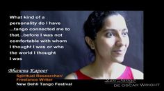 """Bhawna Kapoor, a spiritual researcher and freelance writer in New Dehli, India says, """"What am I really like in this world...What kind of a personality do I have...tango connected me to that,,,before that I was not comfortable with whom I was or who the world thought I was....tango in a way, very gently, very beautifully introduced me to myself...and said, """"Ok, I like this person""""  The music is the tango """"Aromas"""", which was composed by Osvaldo Fresedo; the lyrics were written by his brother…"""